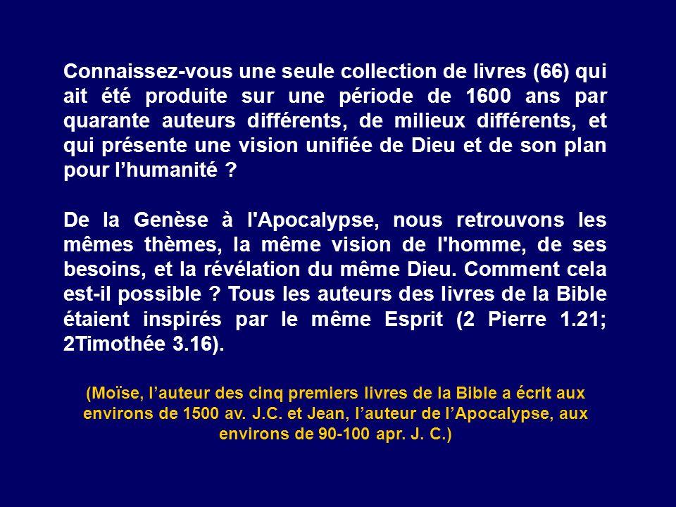 Connaissez-vous une seule collection de livres (66) qui ait été produite sur une période de 1600 ans par quarante auteurs différents, de milieux différents, et qui présente une vision unifiée de Dieu et de son plan pour l'humanité