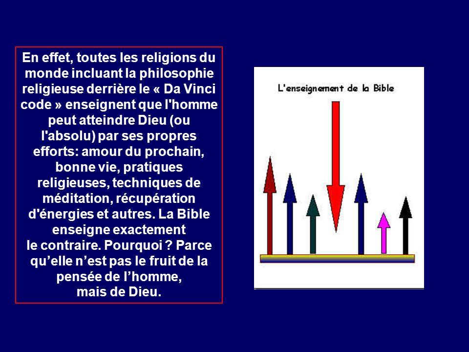 En effet, toutes les religions du monde incluant la philosophie religieuse derrière le « Da Vinci code » enseignent que l homme peut atteindre Dieu (ou l absolu) par ses propres efforts: amour du prochain, bonne vie, pratiques religieuses, techniques de méditation, récupération d énergies et autres.