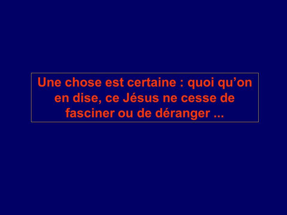 Une chose est certaine : quoi qu'on en dise, ce Jésus ne cesse de fasciner ou de déranger ...