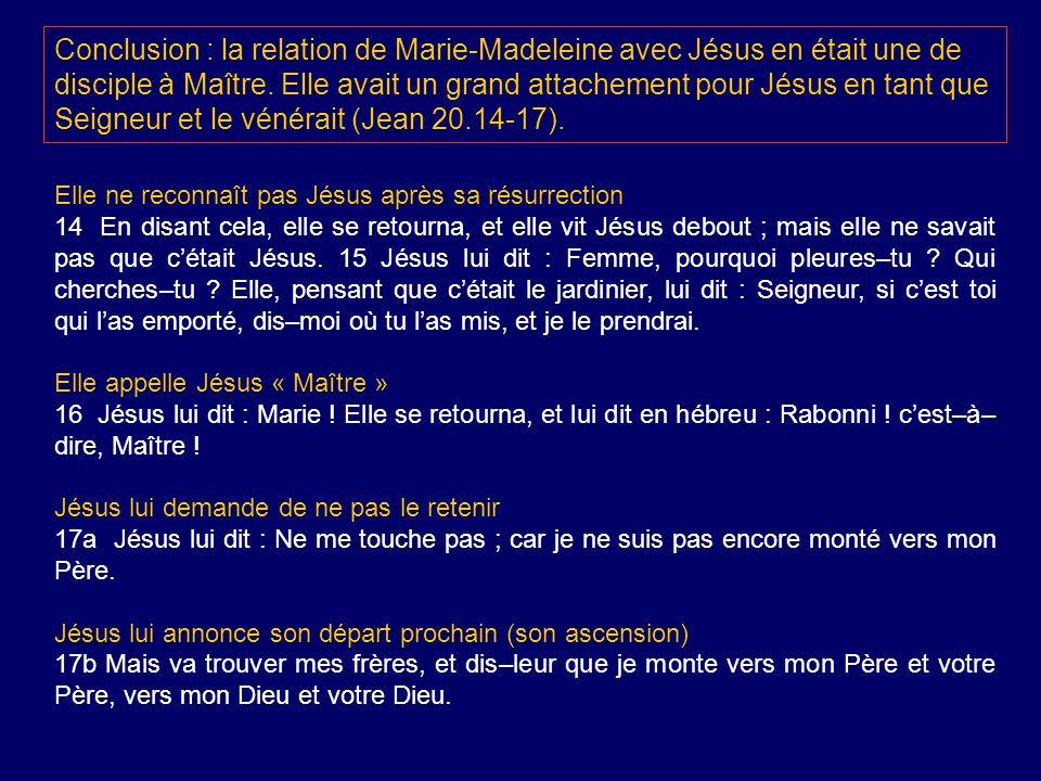 Conclusion : la relation de Marie-Madeleine avec Jésus en était une de disciple à Maître. Elle avait un grand attachement pour Jésus en tant que Seigneur et le vénérait (Jean 20.14-17).
