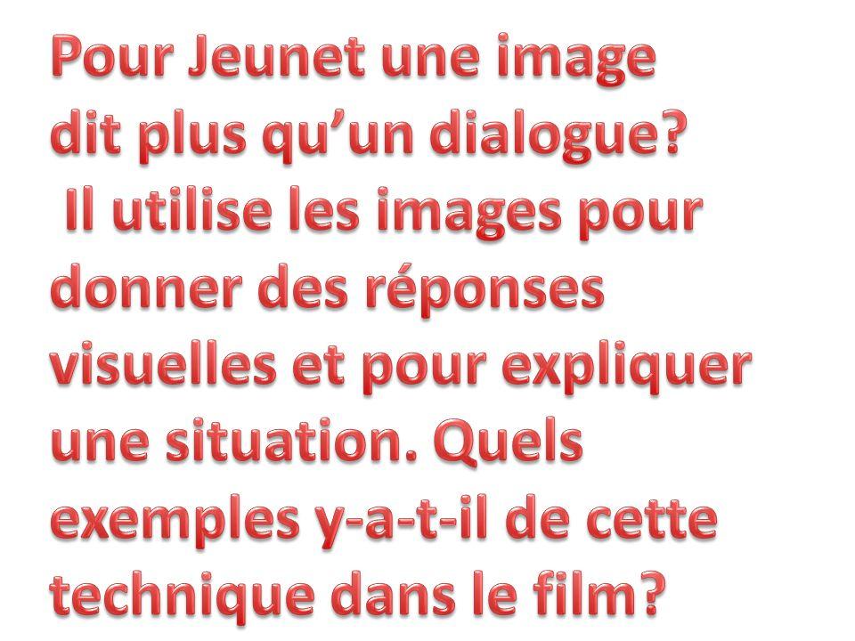 Pour Jeunet une image dit plus qu'un dialogue Il utilise les images pour. donner des réponses. visuelles et pour expliquer.