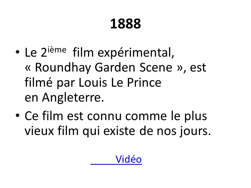 1888 Le 2ième film expérimental, « Roundhay Garden Scene », est filmé par Louis Le Prince en Angleterre.
