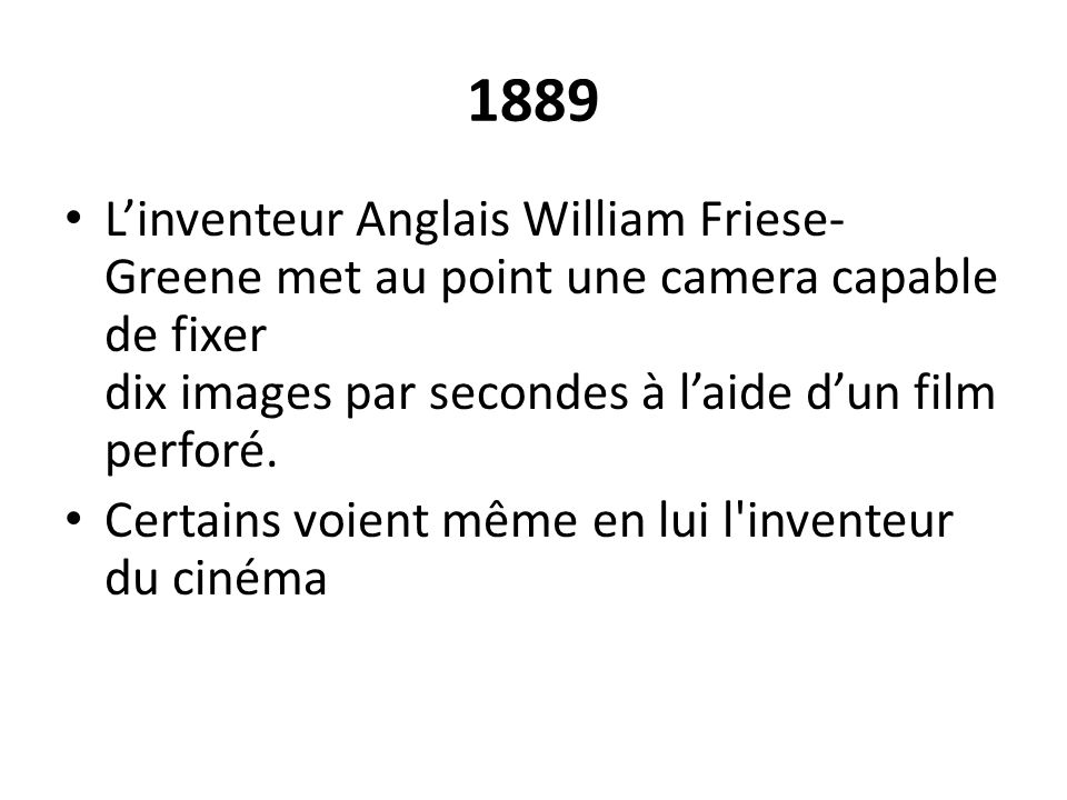 1889 L'inventeur Anglais William Friese-Greene met au point une camera capable de fixer dix images par secondes à l'aide d'un film perforé.
