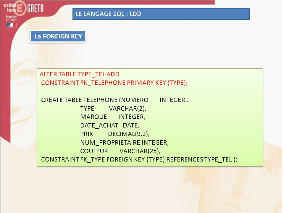LE LANGAGE SQL : LDD La FOREIGN KEY. ALTER TABLE TYPE_TEL ADD. CONSTRAINT PK_TELEPHONE PRIMARY KEY (TYPE);
