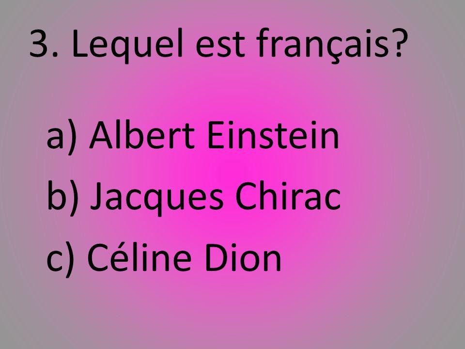 3. Lequel est franҫais b) Jacques Chirac c) Céline Dion