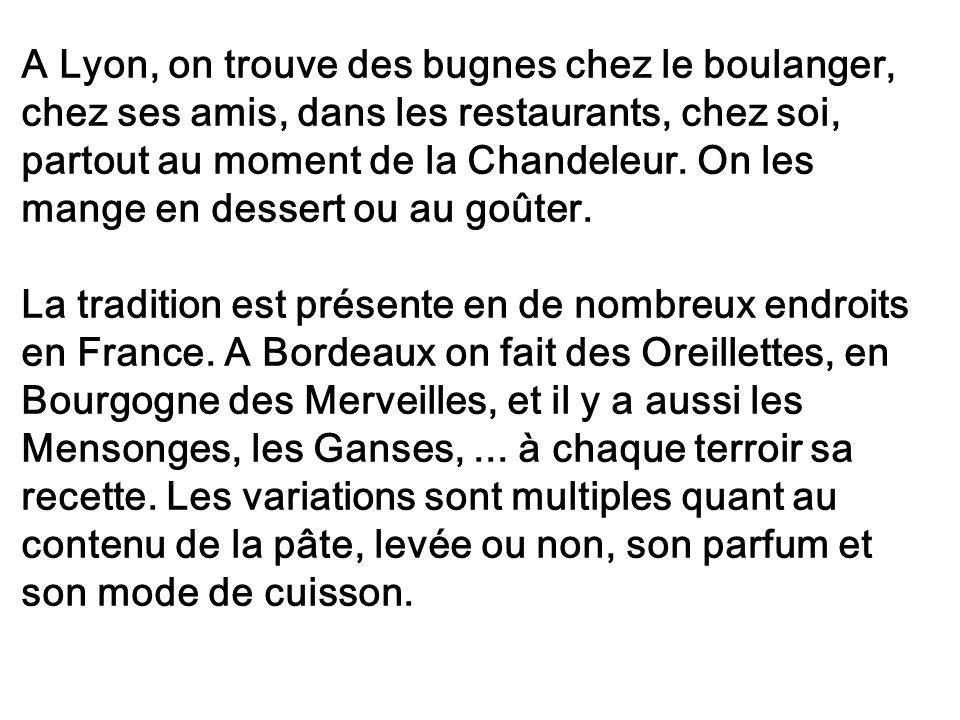 A Lyon, on trouve des bugnes chez le boulanger, chez ses amis, dans les restaurants, chez soi, partout au moment de la Chandeleur. On les mange en dessert ou au goûter.