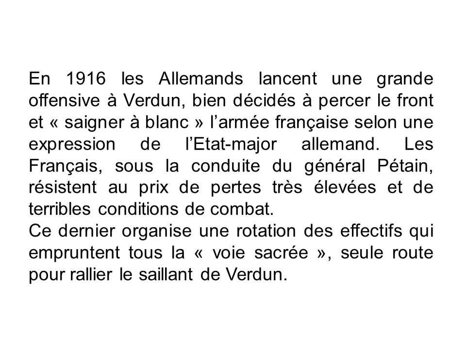 En 1916 les Allemands lancent une grande offensive à Verdun, bien décidés à percer le front et « saigner à blanc » l'armée française selon une expression de l'Etat-major allemand. Les Français, sous la conduite du général Pétain, résistent au prix de pertes très élevées et de terribles conditions de combat.