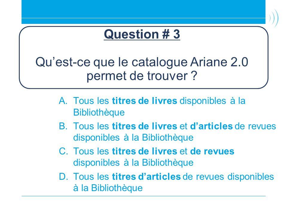 Question # 3 Qu'est-ce que le catalogue Ariane 2.0 permet de trouver