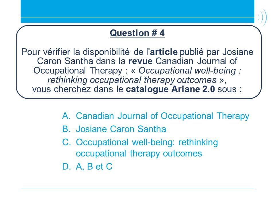 Question # 4 Pour vérifier la disponibilité de l article publié par Josiane Caron Santha dans la revue Canadian Journal of Occupational Therapy : « Occupational well-being : rethinking occupational therapy outcomes », vous cherchez dans le catalogue Ariane 2.0 sous :