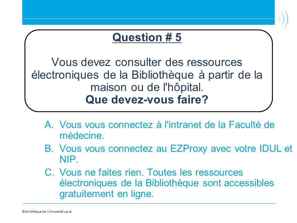 Question # 5 Vous devez consulter des ressources électroniques de la Bibliothèque à partir de la maison ou de l hôpital. Que devez-vous faire