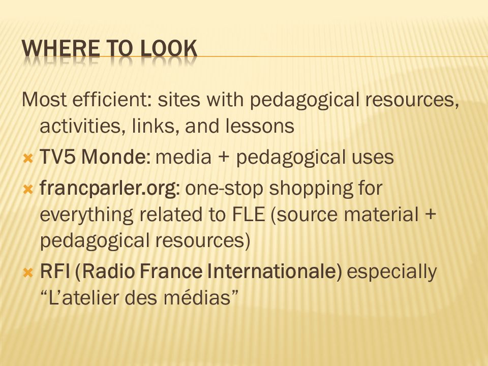 Where to look Most efficient: sites with pedagogical resources, activities, links, and lessons. TV5 Monde: media + pedagogical uses.