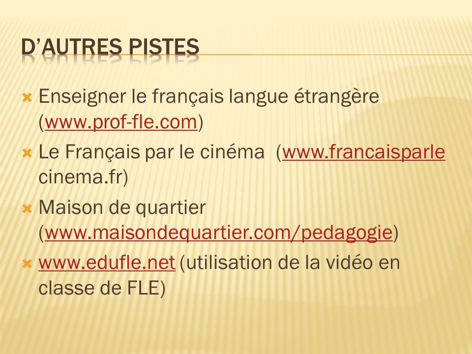 D'autres pistes Enseigner le français langue étrangère (www.prof-fle.com) Le Français par le cinéma (www.francaisparle cinema.fr)