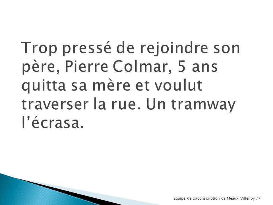Trop pressé de rejoindre son père, Pierre Colmar, 5 ans quitta sa mère et voulut traverser la rue. Un tramway l'écrasa.