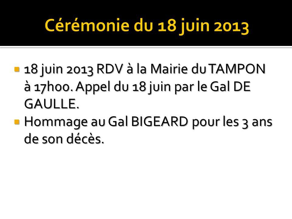 Cérémonie du 18 juin 2013 18 juin 2013 RDV à la Mairie du TAMPON à 17h00. Appel du 18 juin par le Gal DE GAULLE.