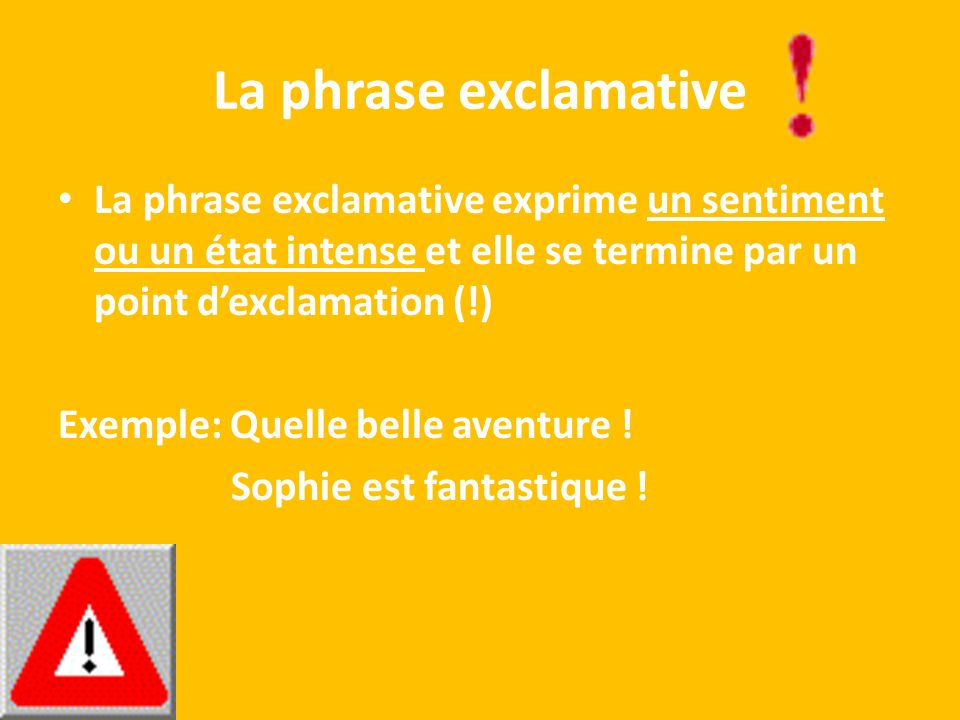 La phrase exclamative La phrase exclamative exprime un sentiment ou un état intense et elle se termine par un point d'exclamation (!)