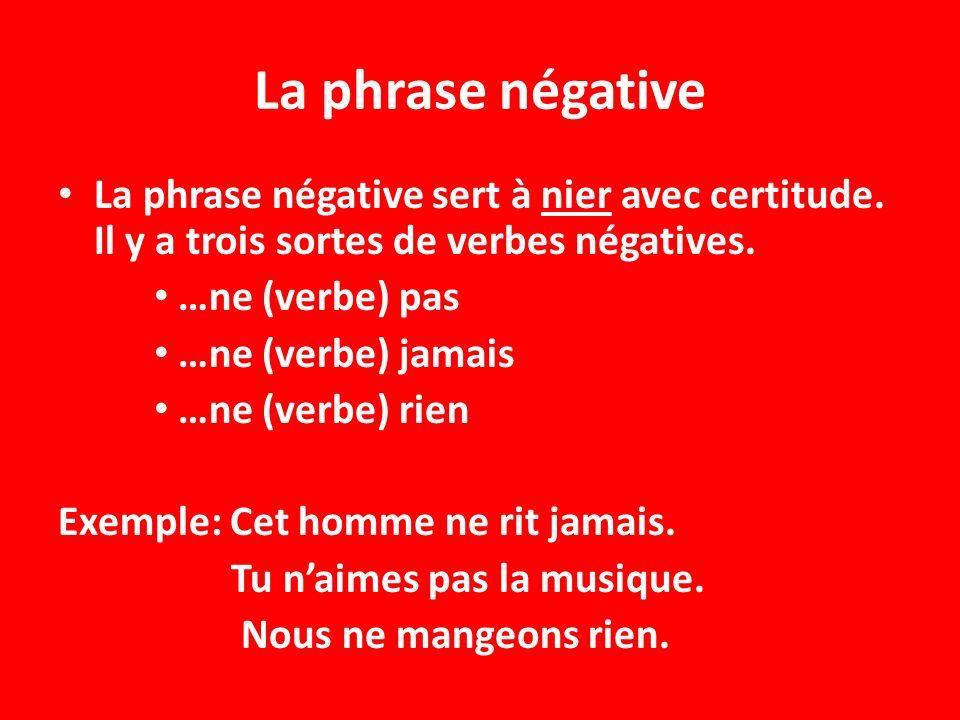 La phrase négative La phrase négative sert à nier avec certitude. Il y a trois sortes de verbes négatives.