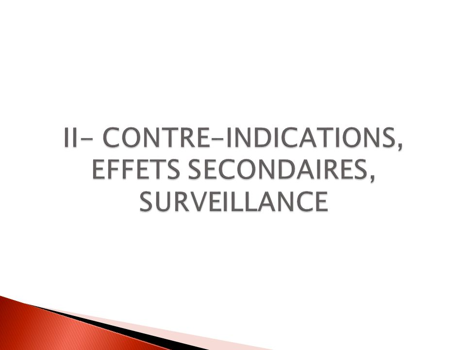 II- CONTRE-INDICATIONS, EFFETS SECONDAIRES, SURVEILLANCE