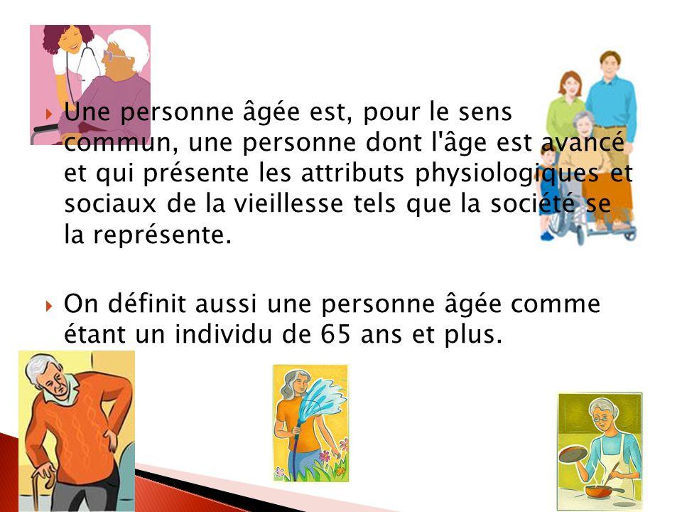Une personne âgée est, pour le sens commun, une personne dont l âge est avancé et qui présente les attributs physiologiques et sociaux de la vieillesse tels que la société se la représente.
