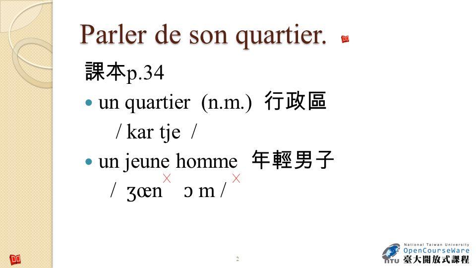 Parler de son quartier. 課本p.34 un quartier (n.m.) 行政區 / kar tje /