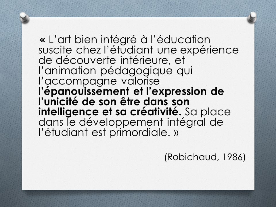 « L'art bien intégré à l'éducation suscite chez l'étudiant une expérience de découverte intérieure, et l'animation pédagogique qui l'accompagne valorise l'épanouissement et l'expression de l'unicité de son être dans son intelligence et sa créativité. Sa place dans le développement intégral de l'étudiant est primordiale. »