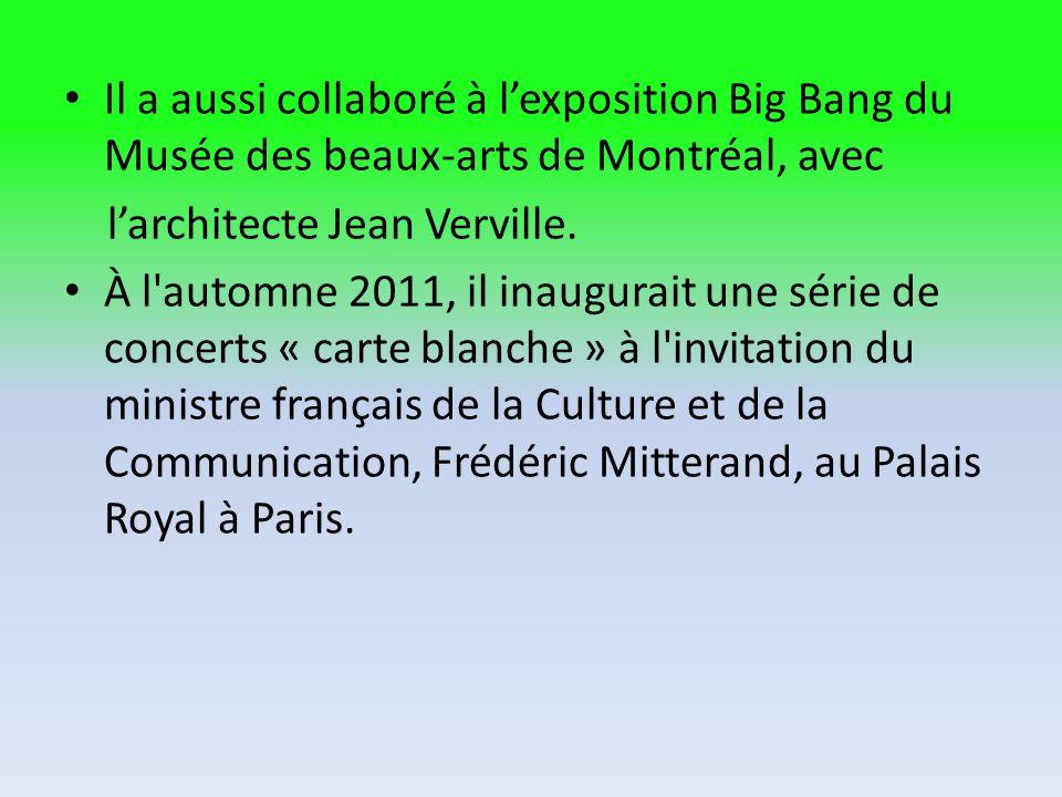 Il a aussi collaboré à l'exposition Big Bang du Musée des beaux-arts de Montréal, avec