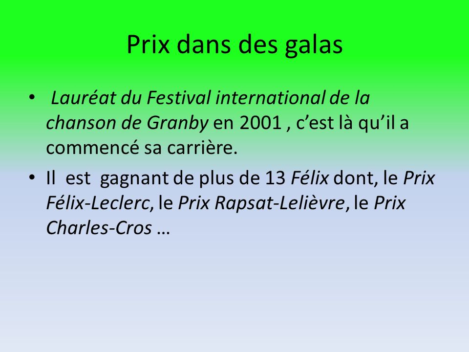 Prix dans des galas Lauréat du Festival international de la chanson de Granby en 2001 , c'est là qu'il a commencé sa carrière.