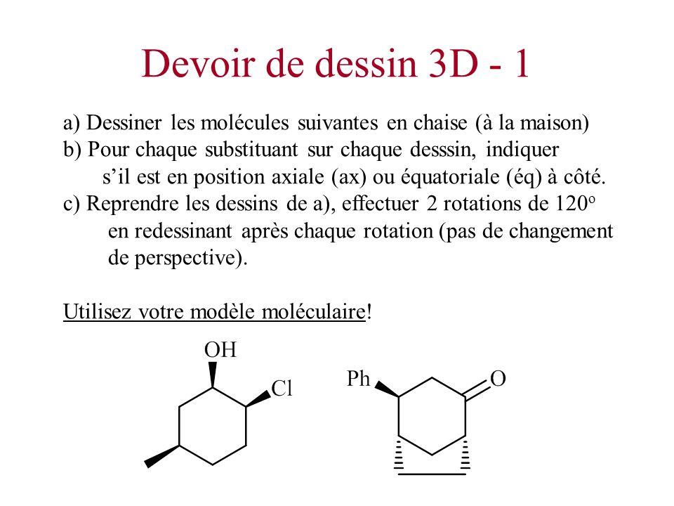 Devoir de dessin 3D - 1 a) Dessiner les molécules suivantes en chaise (à la maison) b) Pour chaque substituant sur chaque desssin, indiquer.