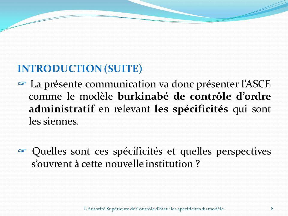 INTRODUCTION (SUITE)  La présente communication va donc présenter l'ASCE comme le modèle burkinabé de contrôle d'ordre administratif en relevant les spécificités qui sont les siennes.  Quelles sont ces spécificités et quelles perspectives s'ouvrent à cette nouvelle institution