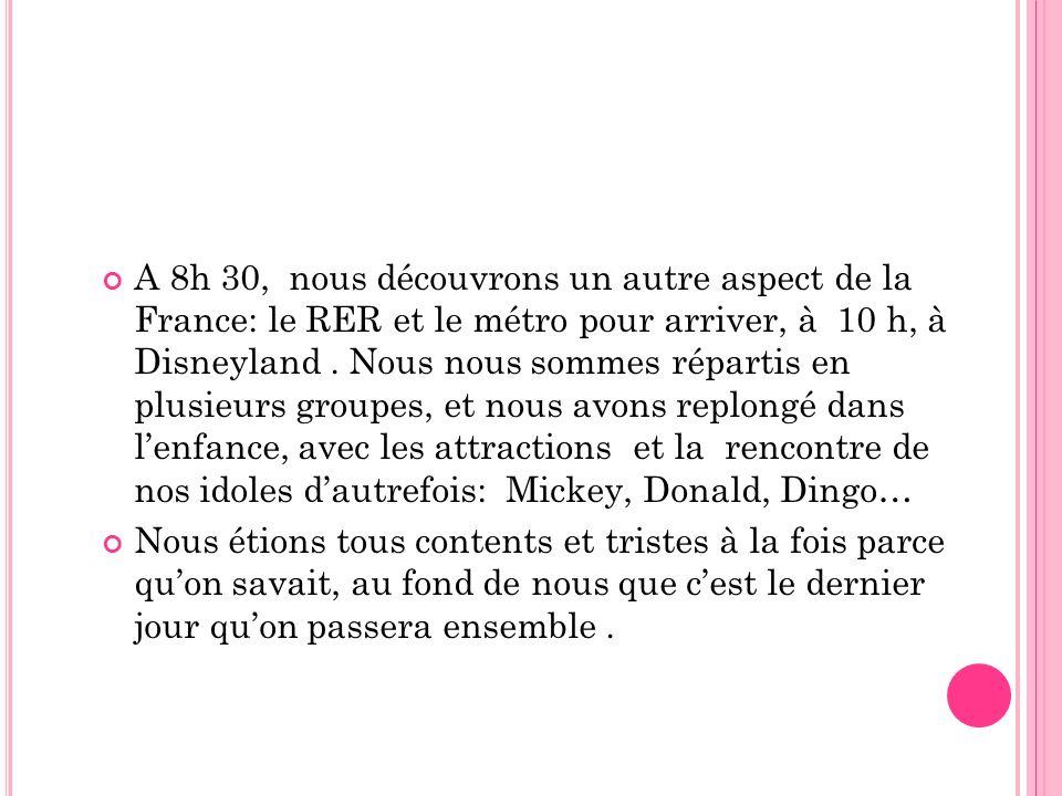 A 8h 30, nous découvrons un autre aspect de la France: le RER et le métro pour arriver, à 10 h, à Disneyland . Nous nous sommes répartis en plusieurs groupes, et nous avons replongé dans l'enfance, avec les attractions et la rencontre de nos idoles d'autrefois: Mickey, Donald, Dingo…