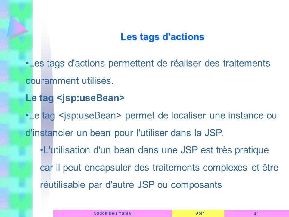 Les tags d actions Les tags d actions permettent de réaliser des traitements couramment utilisés. Le tag <jsp:useBean>