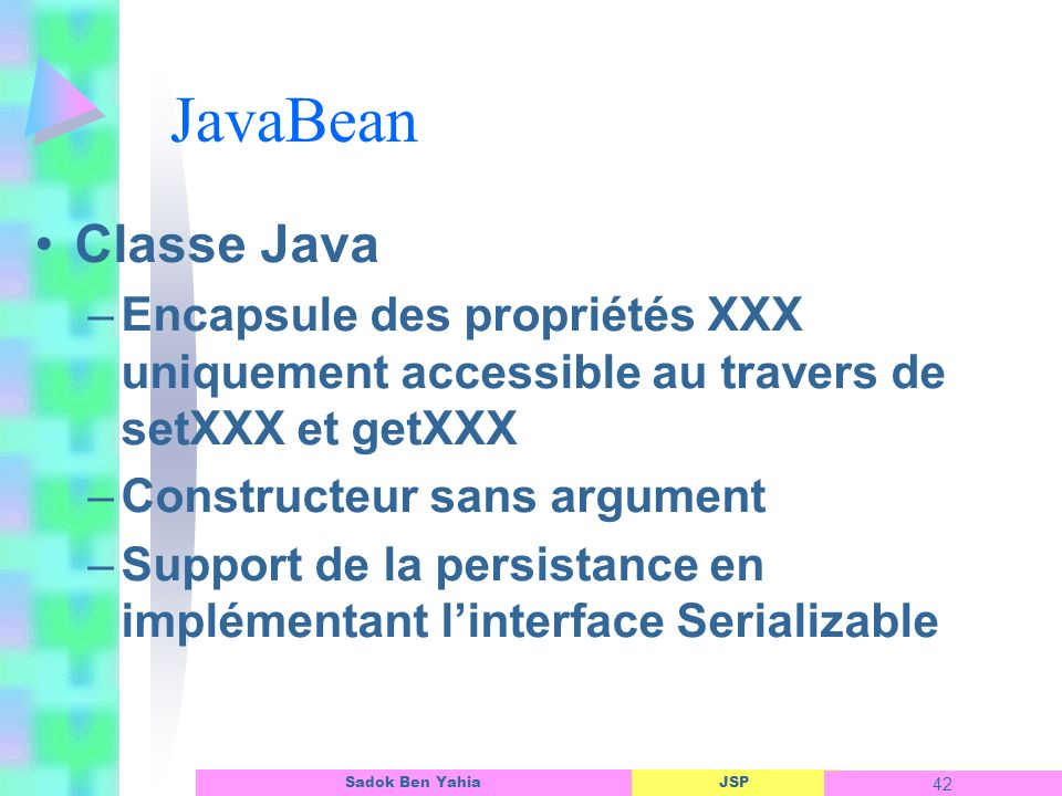 JavaBean Classe Java. Encapsule des propriétés XXX uniquement accessible au travers de setXXX et getXXX.