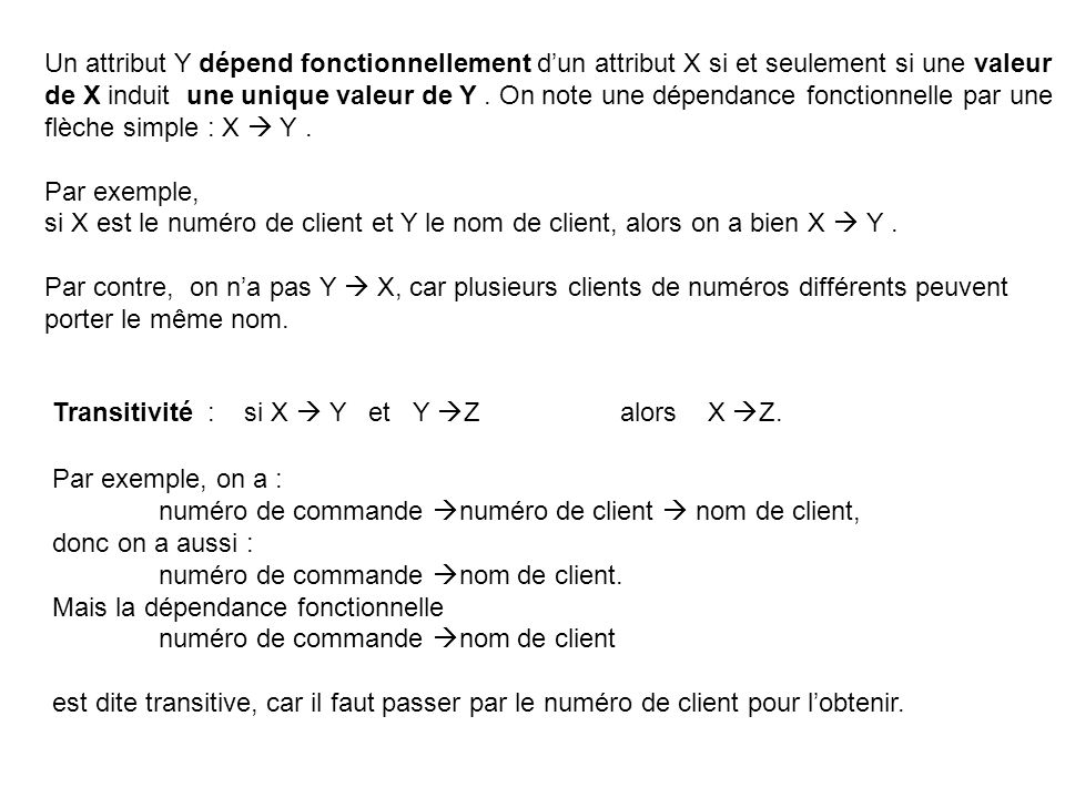 Un attribut Y dépend fonctionnellement d'un attribut X si et seulement si une valeur de X induit une unique valeur de Y . On note une dépendance fonctionnelle par une flèche simple : X  Y .