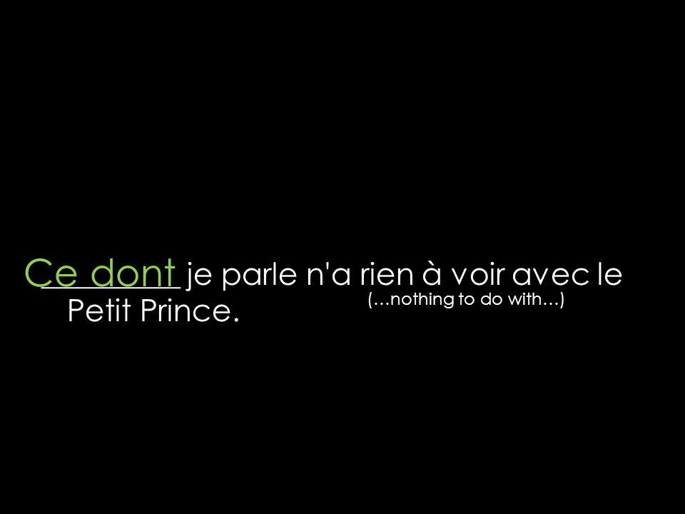 Ce dont _________ je parle n a rien à voir avec le Petit Prince.