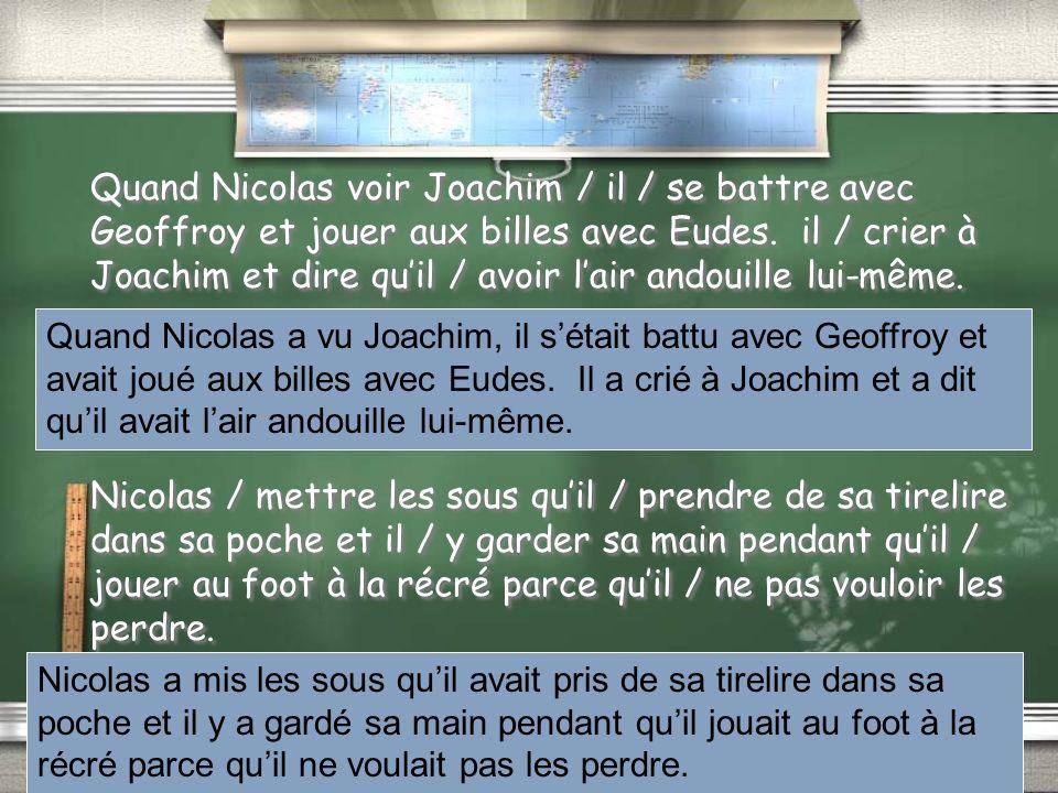 Quand Nicolas voir Joachim / il / se battre avec Geoffroy et jouer aux billes avec Eudes. il / crier à Joachim et dire qu'il / avoir l'air andouille lui-même. Nicolas / mettre les sous qu'il / prendre de sa tirelire dans sa poche et il / y garder sa main pendant qu'il / jouer au foot à la récré parce qu'il / ne pas vouloir les perdre.