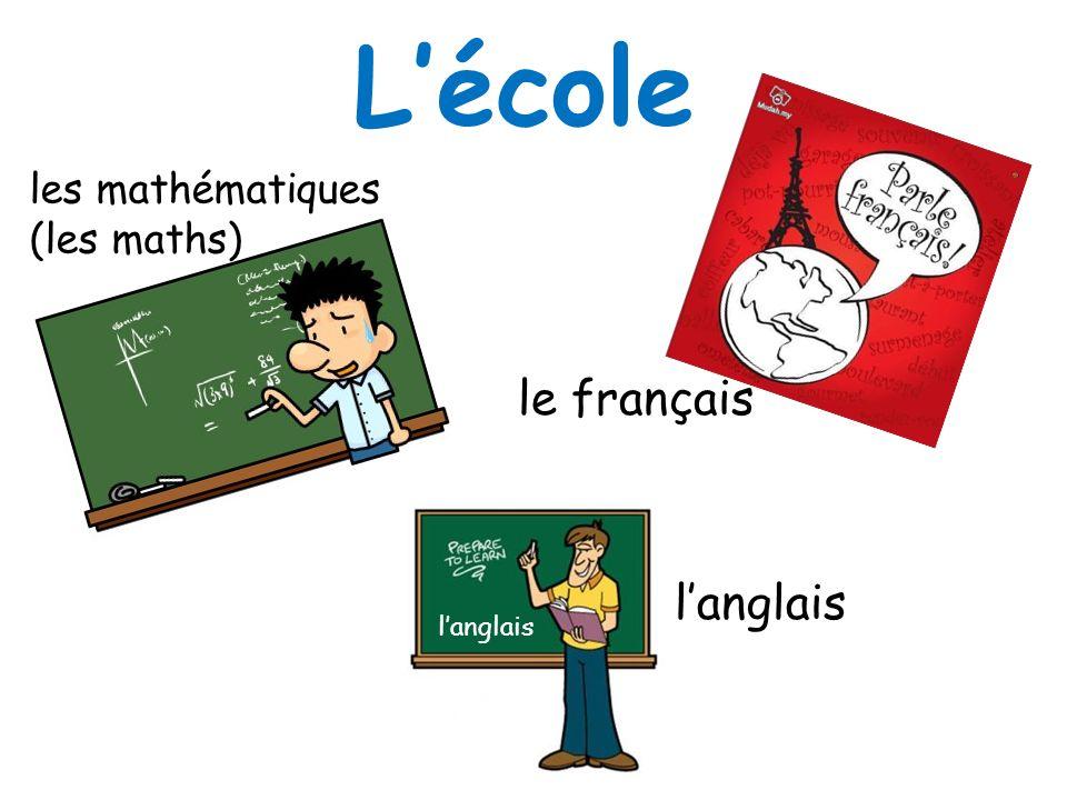 L'école les mathématiques (les maths) le français l'anglais l'anglais