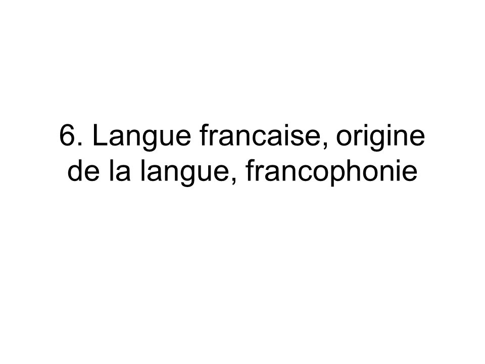 6. Langue francaise, origine de la langue, francophonie
