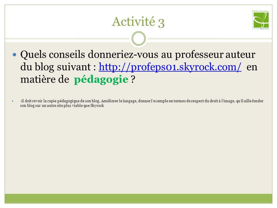 Activité 3 Quels conseils donneriez-vous au professeur auteur du blog suivant : http://profeps01.skyrock.com/ en matière de pédagogie
