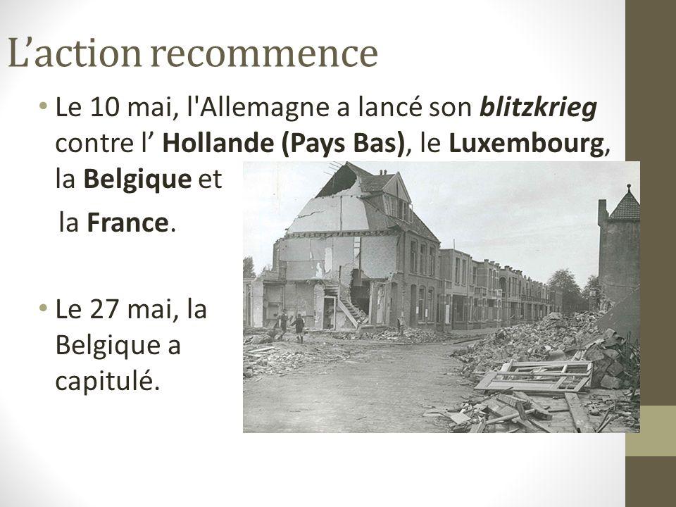 L'action recommence Le 10 mai, l Allemagne a lancé son blitzkrieg contre l' Hollande (Pays Bas), le Luxembourg, la Belgique et.