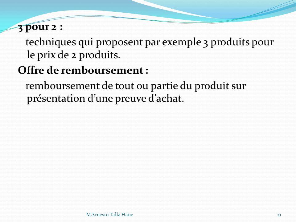 3 pour 2 : techniques qui proposent par exemple 3 produits pour le prix de 2 produits. Offre de remboursement : remboursement de tout ou partie du produit sur présentation d'une preuve d'achat.