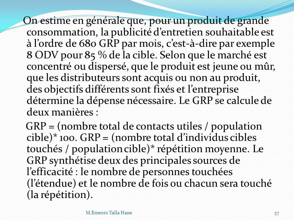 On estime en générale que, pour un produit de grande consommation, la publicité d'entretien souhaitable est à l'ordre de 680 GRP par mois, c'est-à-dire par exemple 8 ODV pour 85 % de la cible. Selon que le marché est concentré ou dispersé, que le produit est jeune ou mûr, que les distributeurs sont acquis ou non au produit, des objectifs différents sont fixés et l'entreprise détermine la dépense nécessaire. Le GRP se calcule de deux manières : GRP = (nombre total de contacts utiles / population cible)* 100. GRP = (nombre total d'individus cibles touchés / population cible)* répétition moyenne. Le GRP synthétise deux des principales sources de l'efficacité : le nombre de personnes touchées (l'étendue) et le nombre de fois ou chacun sera touché (la répétition).