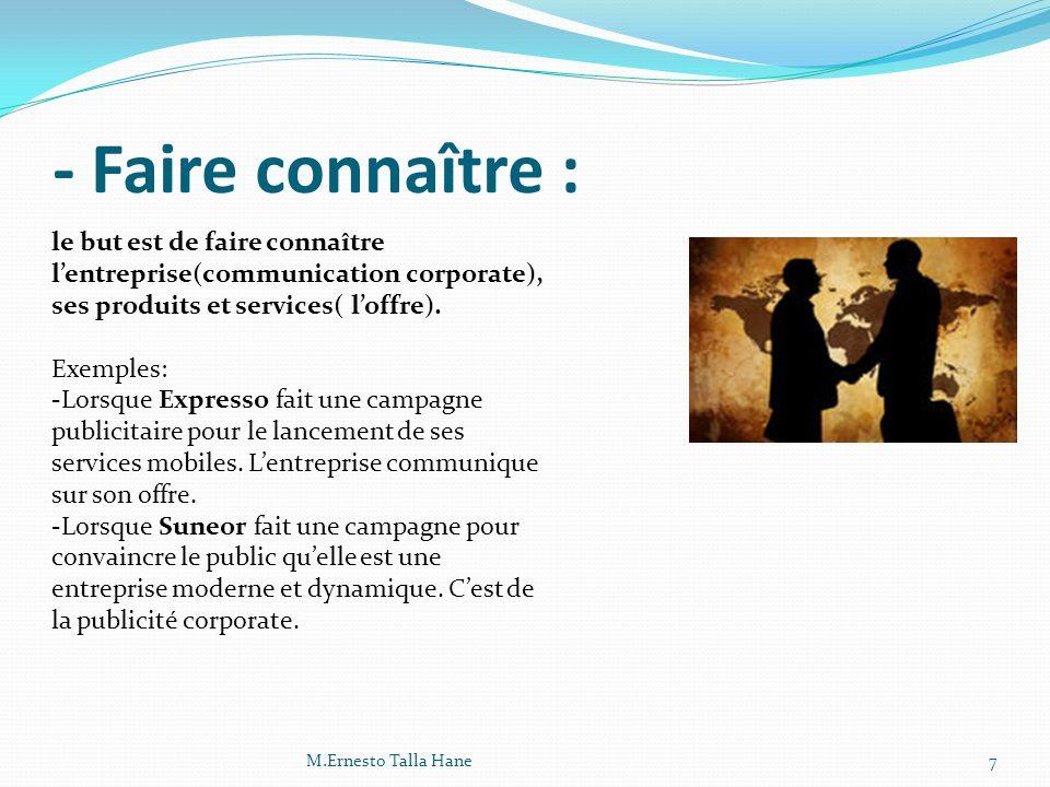- Faire connaître : le but est de faire connaître l'entreprise(communication corporate), ses produits et services( l'offre).