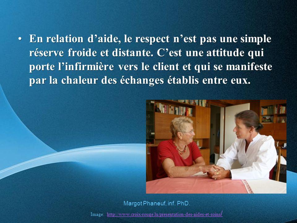 En relation d'aide, le respect n'est pas une simple réserve froide et distante. C'est une attitude qui porte l'infirmière vers le client et qui se manifeste par la chaleur des échanges établis entre eux.