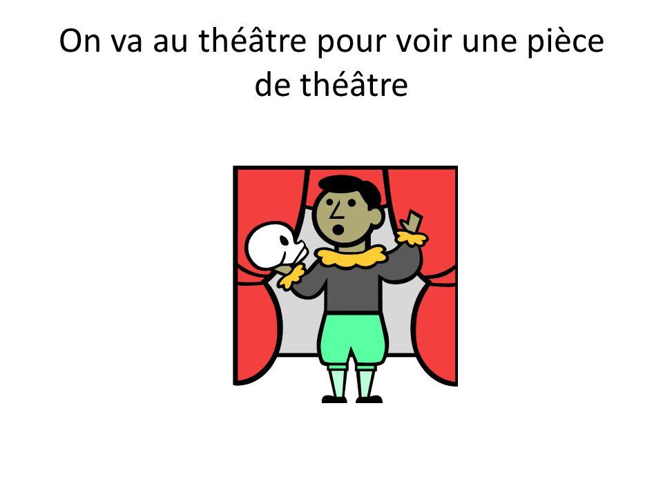 On va au théâtre pour voir une pièce de théâtre
