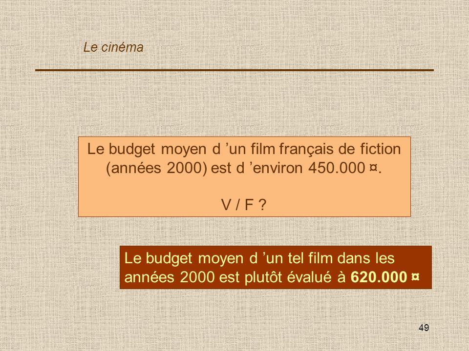 Le cinéma Le budget moyen d 'un film français de fiction (années 2000) est d 'environ 450.000 ¤. V / F