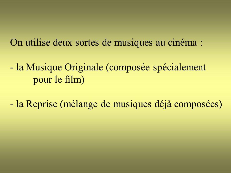 On utilise deux sortes de musiques au cinéma : - la Musique Originale (composée spécialement pour le film) - la Reprise (mélange de musiques déjà composées)