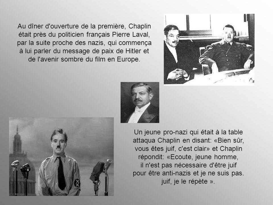 Au dîner d ouverture de la première, Chaplin était près du politicien français Pierre Laval, par la suite proche des nazis, qui commença à lui parler du message de paix de Hitler et de l avenir sombre du film en Europe.