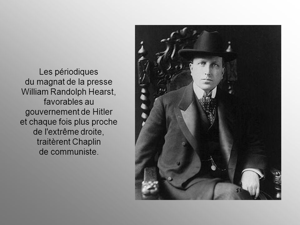 Les périodiques du magnat de la presse William Randolph Hearst, favorables au gouvernement de Hitler et chaque fois plus proche de l extrême droite, traitèrent Chaplin de communiste.