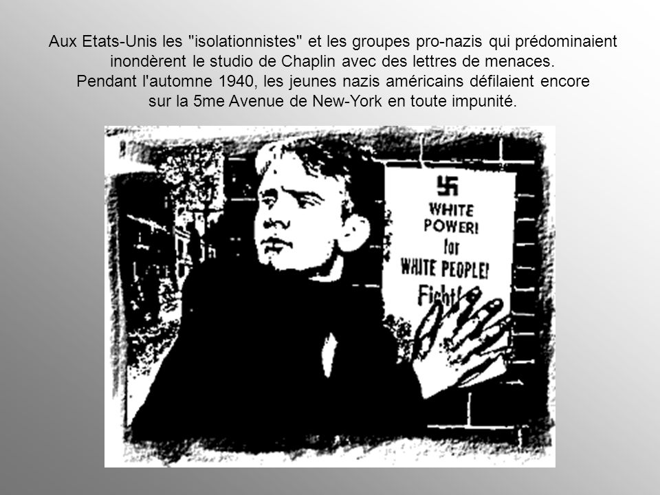Aux Etats-Unis les isolationnistes et les groupes pro-nazis qui prédominaient inondèrent le studio de Chaplin avec des lettres de menaces.