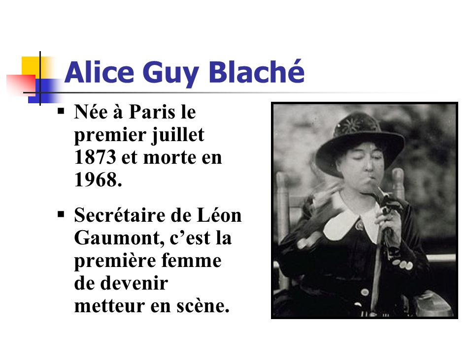 Alice Guy Blaché Née à Paris le premier juillet 1873 et morte en 1968.