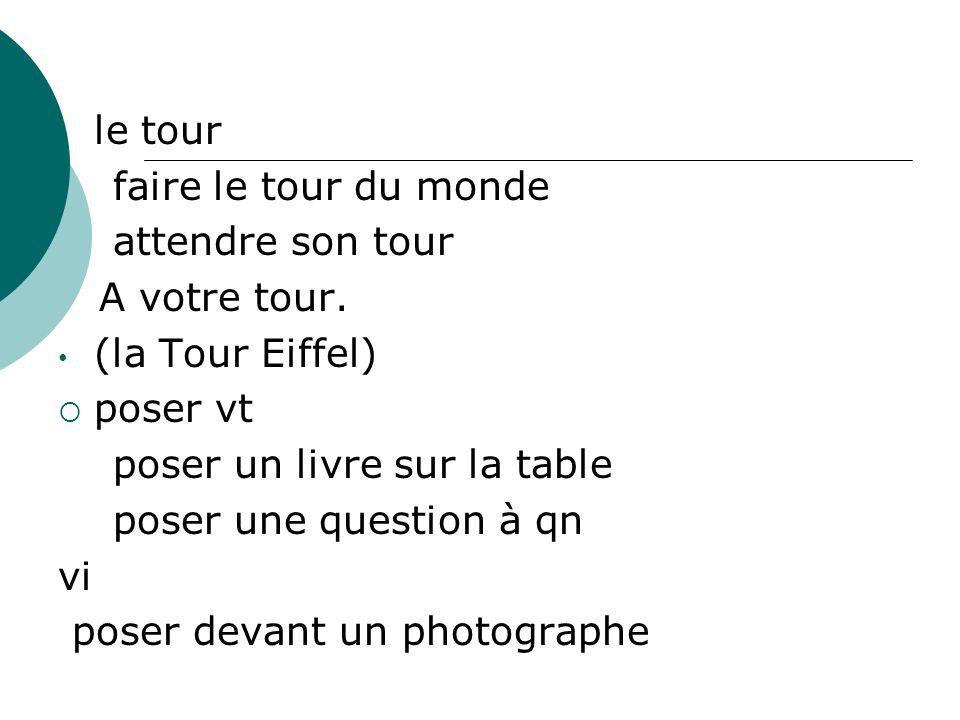 le tour faire le tour du monde. attendre son tour. A votre tour. (la Tour Eiffel) poser vt. poser un livre sur la table.